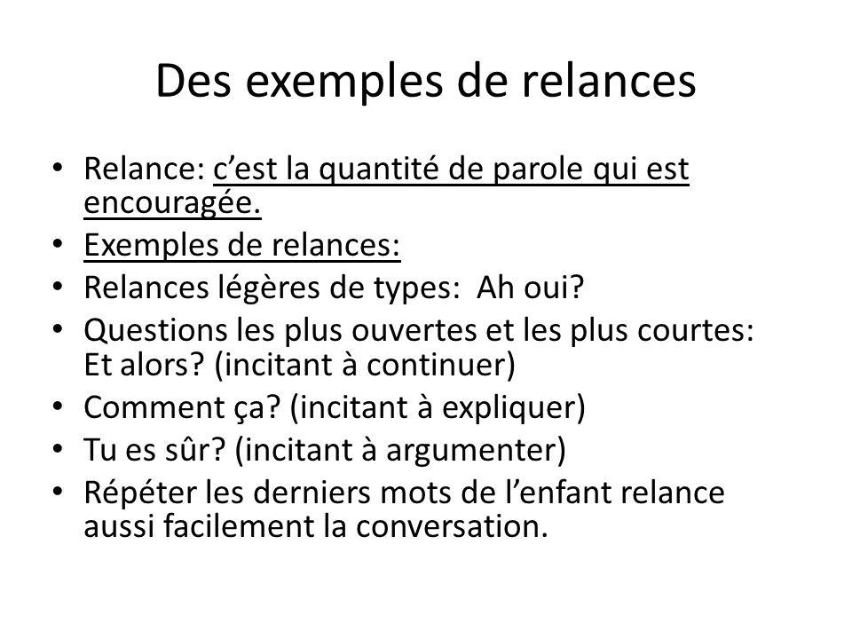 Des exemples de relances Relance: cest la quantité de parole qui est encouragée. Exemples de relances: Relances légères de types: Ah oui? Questions le