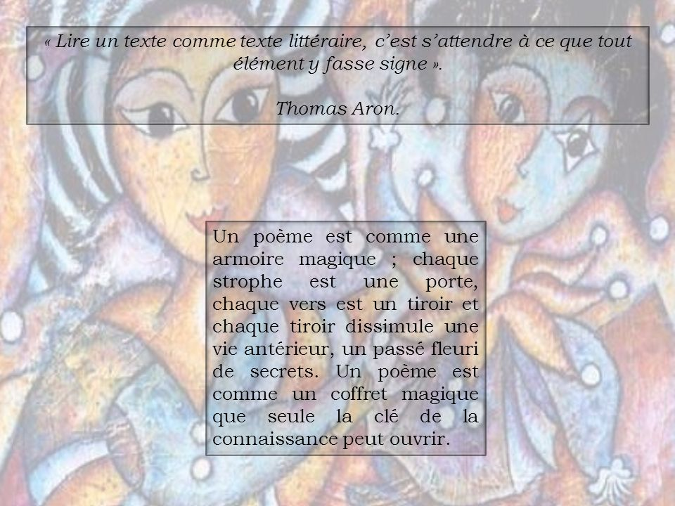 « Lire un texte comme texte littéraire, cest sattendre à ce que tout élément y fasse signe ». Thomas Aron. Un poème est comme une armoire magique ; ch