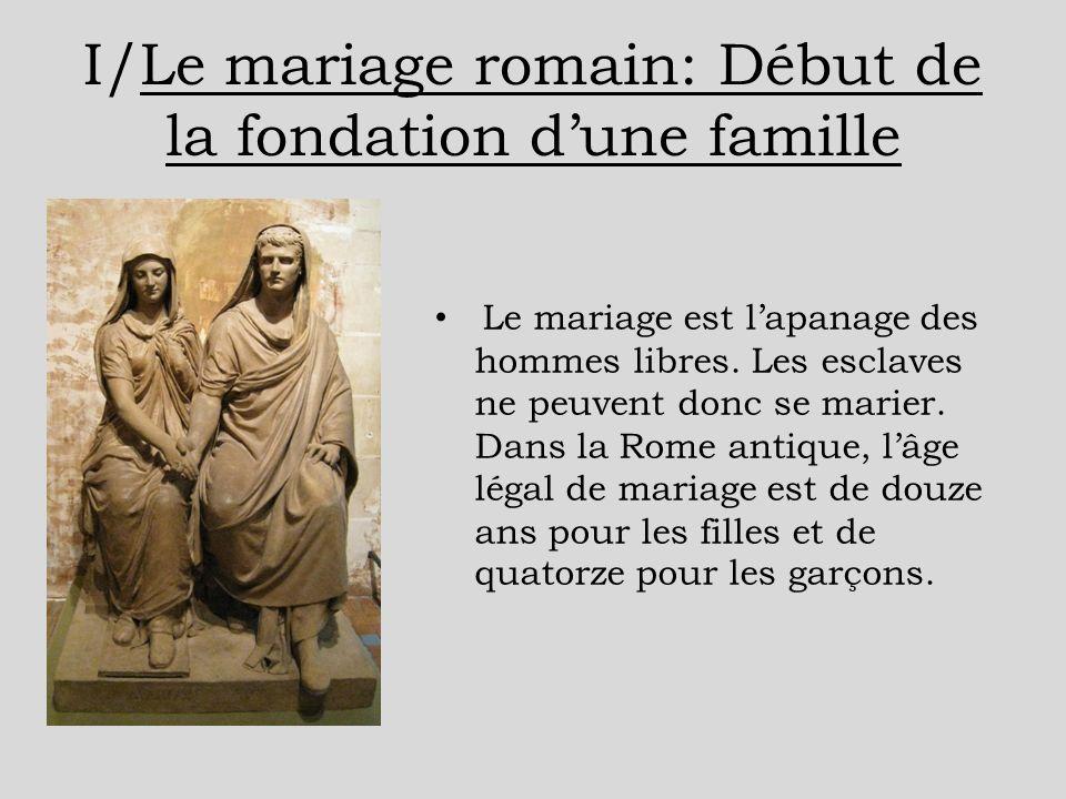 I/Le mariage romain: Début de la fondation dune famille Le mariage est lapanage des hommes libres. Les esclaves ne peuvent donc se marier. Dans la Rom