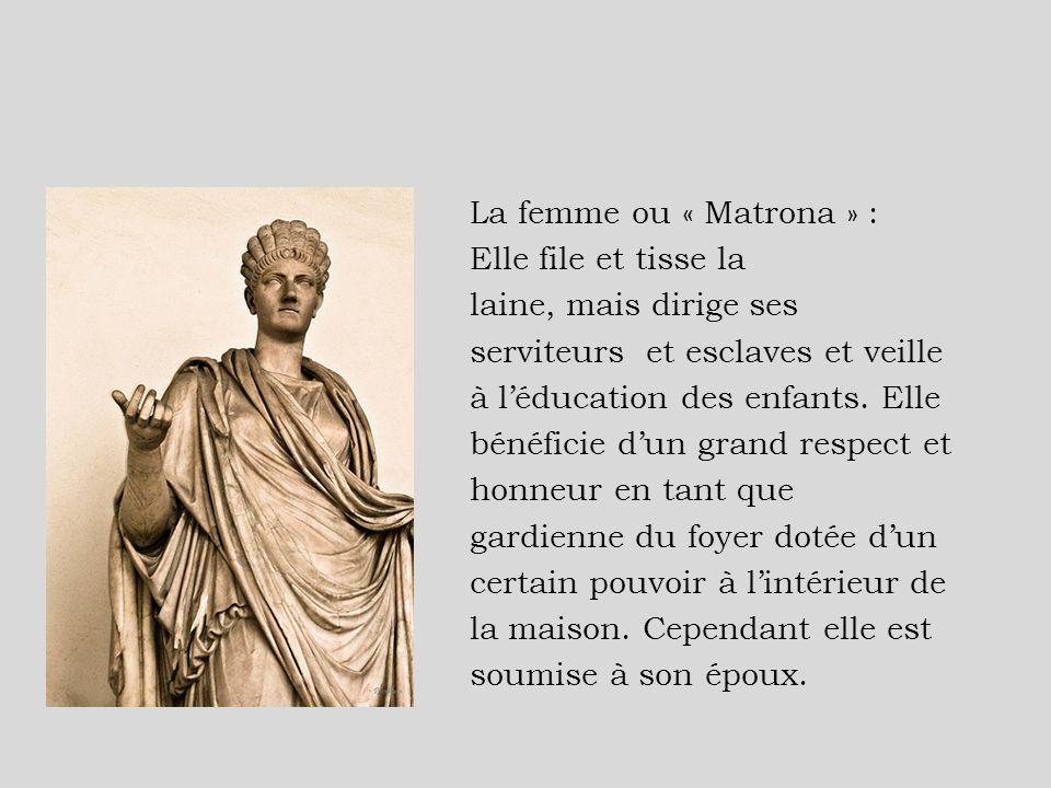 La femme ou « Matrona » : Elle file et tisse la laine, mais dirige ses serviteurs et esclaves et veille à léducation des enfants. Elle bénéficie dun g