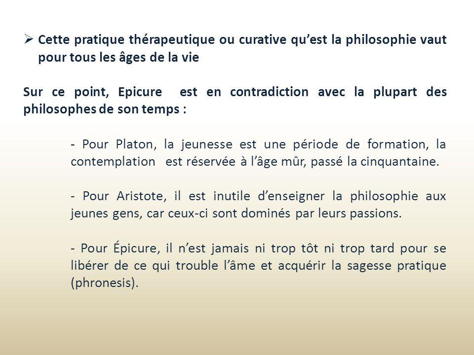 Cette pratique thérapeutique ou curative quest la philosophie vaut pour tous les âges de la vie Sur ce point, Epicure est en contradiction avec la plu