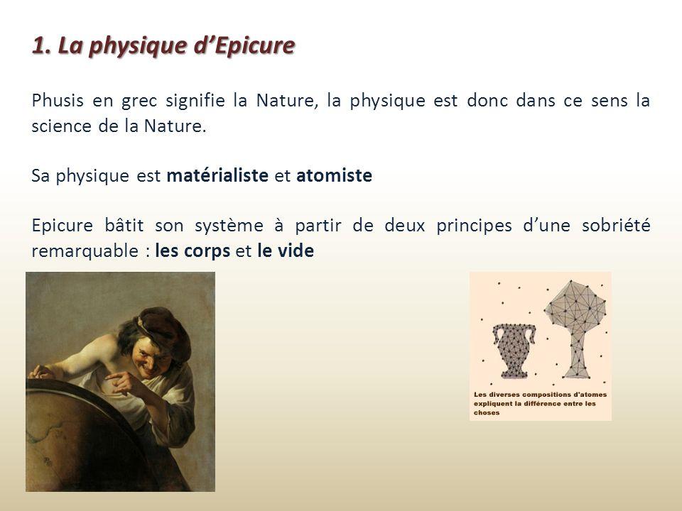 1. La physique dEpicure Phusis en grec signifie la Nature, la physique est donc dans ce sens la science de la Nature. Sa physique est matérialiste et