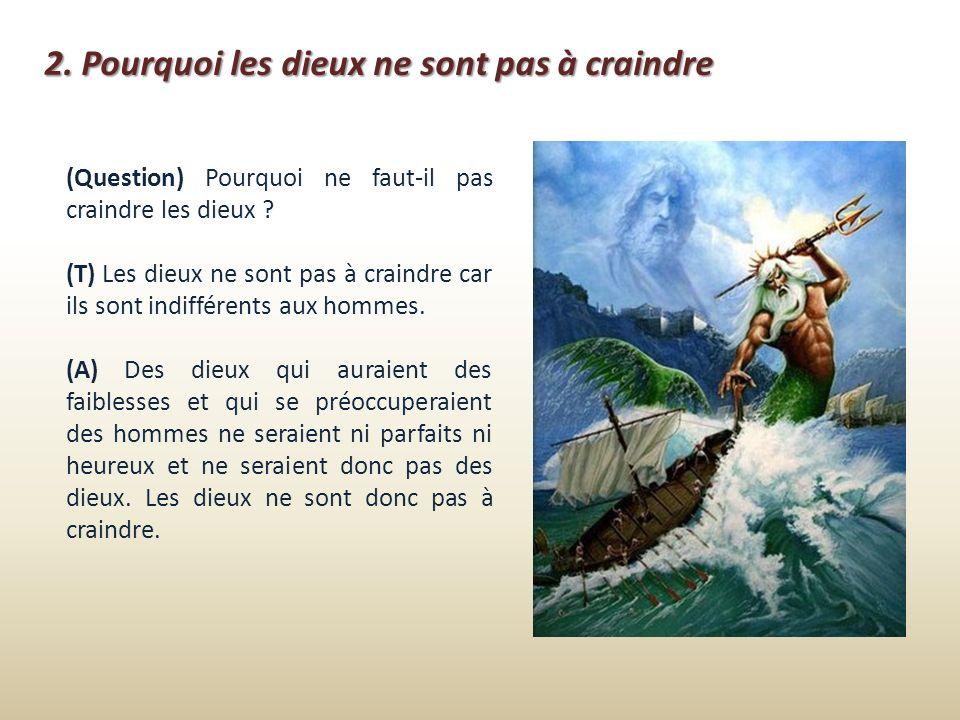 2. Pourquoi les dieux ne sont pas à craindre (Question) Pourquoi ne faut-il pas craindre les dieux ? (T) Les dieux ne sont pas à craindre car ils sont
