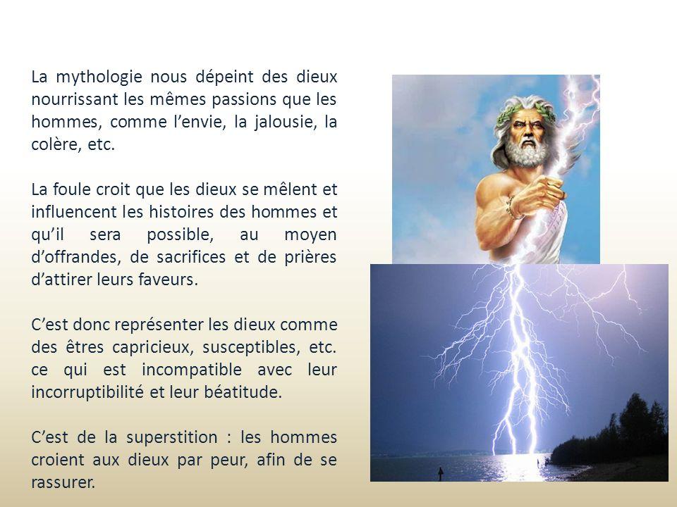 La mythologie nous dépeint des dieux nourrissant les mêmes passions que les hommes, comme lenvie, la jalousie, la colère, etc. La foule croit que les