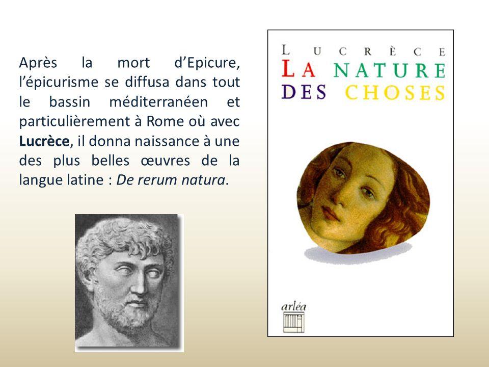 Après la mort dEpicure, lépicurisme se diffusa dans tout le bassin méditerranéen et particulièrement à Rome où avec Lucrèce, il donna naissance à une