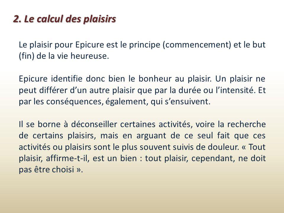 2. Le calcul des plaisirs Le plaisir pour Epicure est le principe (commencement) et le but (fin) de la vie heureuse. Epicure identifie donc bien le bo