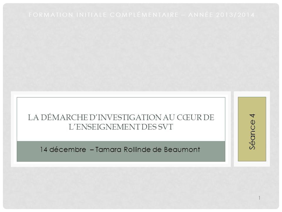FORMATION INITIALE COMPLÉMENTAIRE – ANNÉE 2013/2014 LA DÉMARCHE DINVESTIGATION AU CŒUR DE LENSEIGNEMENT DES SVT 14 décembre – Tamara Rollinde de Beaum