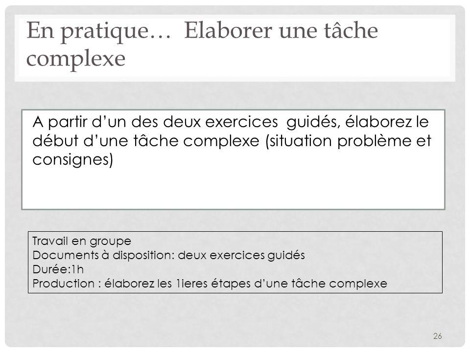 A partir dun des deux exercices guidés, élaborez le début dune tâche complexe (situation problème et consignes) 26 En pratique… Elaborer une tâche com