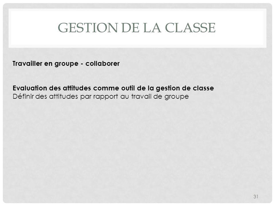 GESTION DE LA CLASSE 31 Travailler en groupe - collaborer Evaluation des attitudes comme outil de la gestion de classe Définir des attitudes par rappo