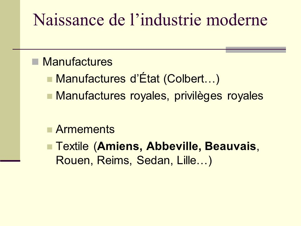 Naissance de lindustrie moderne Manufactures Manufactures dÉtat (Colbert…) Manufactures royales, privilèges royales Armements Textile (Amiens, Abbevil
