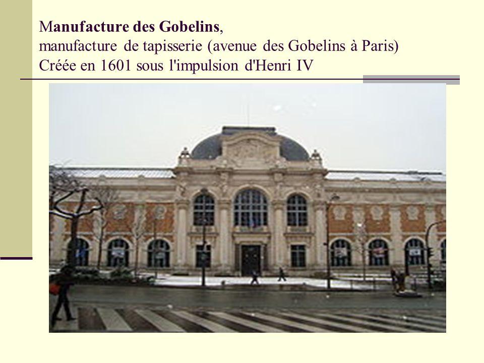 Manufacture des Gobelins, manufacture de tapisserie (avenue des Gobelins à Paris) Créée en 1601 sous l'impulsion d'Henri IV