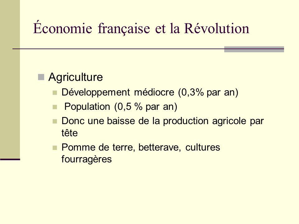 Économie française et la Révolution Agriculture Développement médiocre (0,3% par an) Population (0,5 % par an) Donc une baisse de la production agrico