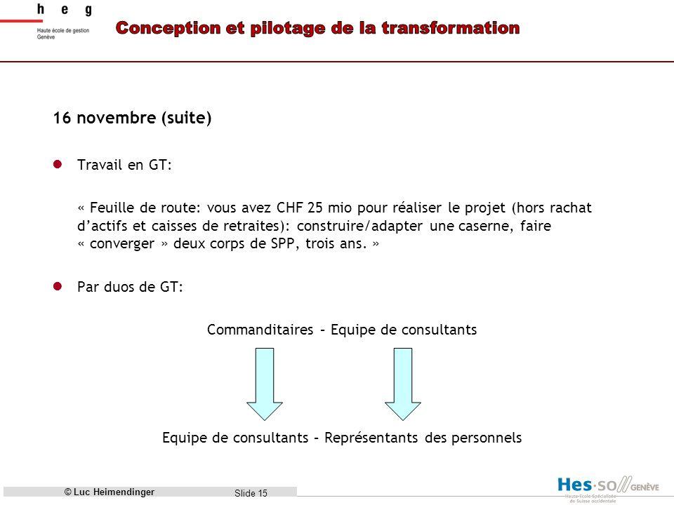 Slide 15 16 novembre (suite) Travail en GT: « Feuille de route: vous avez CHF 25 mio pour réaliser le projet (hors rachat dactifs et caisses de retraites): construire/adapter une caserne, faire « converger » deux corps de SPP, trois ans.