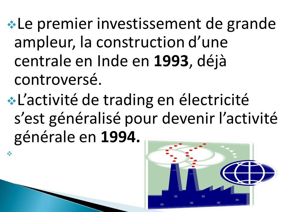 Le premier investissement de grande ampleur, la construction dune centrale en Inde en 1993, déjà controversé. Lactivité de trading en électricité sest