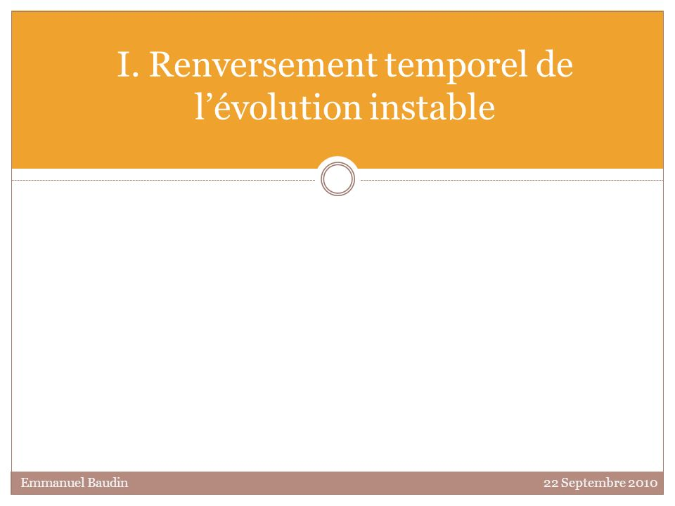 I. Renversement temporel de lévolution instable Emmanuel Baudin 22 Septembre 2010