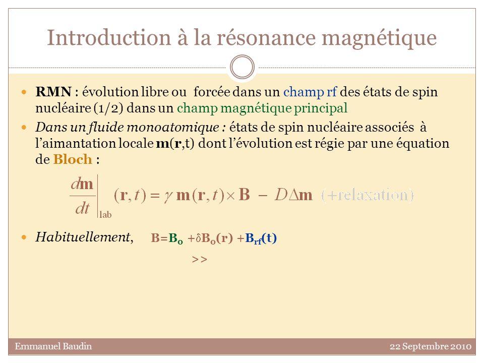 RMN : évolution libre ou forcée dans un champ rf des états de spin nucléaire (1/2) dans un champ magnétique principal Dans un fluide monoatomique : états de spin nucléaire associés à laimantation locale m(r,t) dont lévolution est régie par une équation de Bloch : Habituellement, Introduction à la résonance magnétique Emmanuel Baudin 22 Septembre 2010 B= B 0 (r) +B rf (t) ~ ~