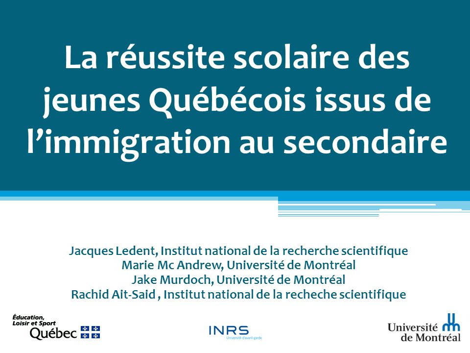 La réussite scolaire des jeunes Québécois issus de limmigration au secondaire Jacques Ledent, Institut national de la recherche scientifique Marie Mc Andrew, Université de Montréal Jake Murdoch, Université de Montréal Rachid Ait-Said, Institut national de la recheche scientifique