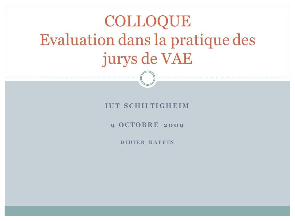 IUT SCHILTIGHEIM 9 OCTOBRE 2009 DIDIER RAFFIN COLLOQUE Evaluation dans la pratique des jurys de VAE