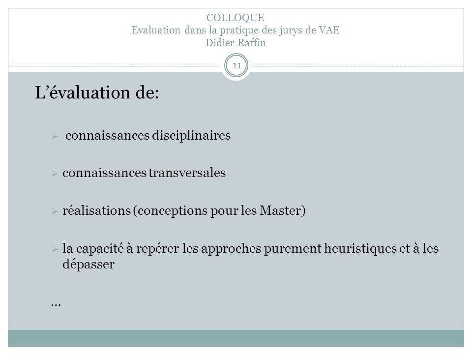 COLLOQUE Evaluation dans la pratique des jurys de VAE Didier Raffin 11 Lévaluation de: connaissances disciplinaires connaissances transversales réalisations (conceptions pour les Master) la capacité à repérer les approches purement heuristiques et à les dépasser …