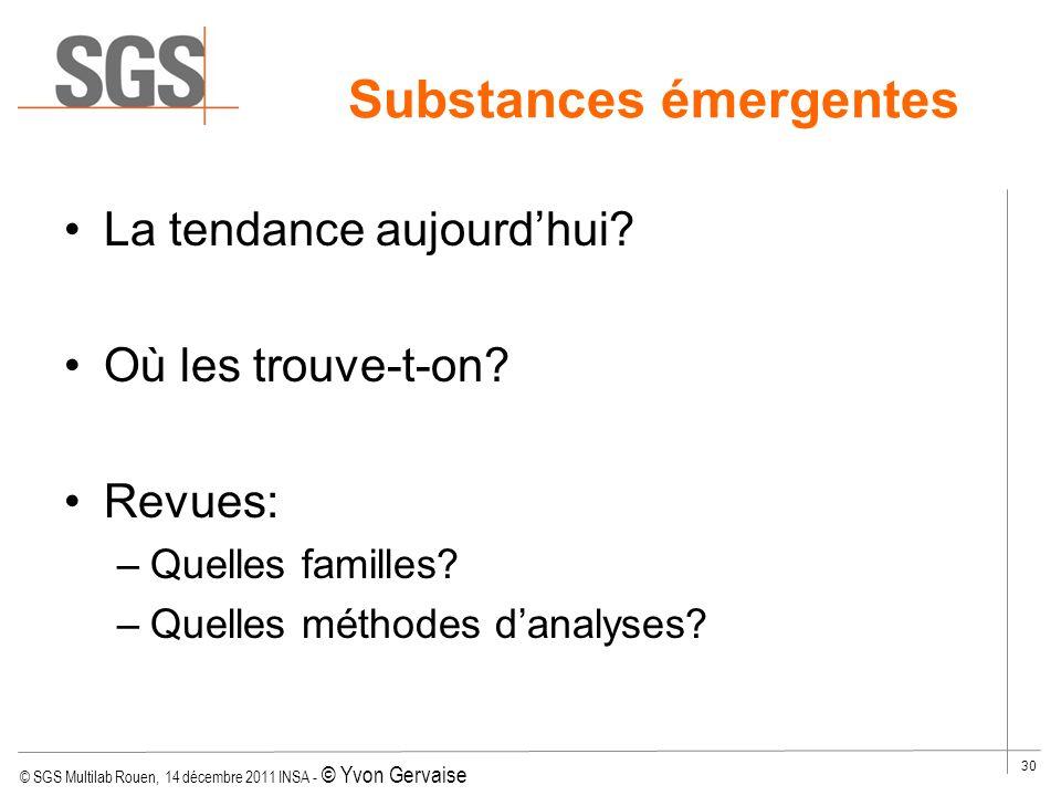 © SGS Multilab Rouen, 14 décembre 2011 INSA - © Yvon Gervaise 30 Substances émergentes La tendance aujourdhui? Où les trouve-t-on? Revues: –Quelles fa