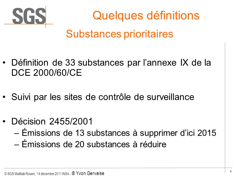 © SGS Multilab Rouen, 14 décembre 2011 INSA - © Yvon Gervaise 4 Quelques définitions Substances prioritaires Définition de 33 substances par lannexe I