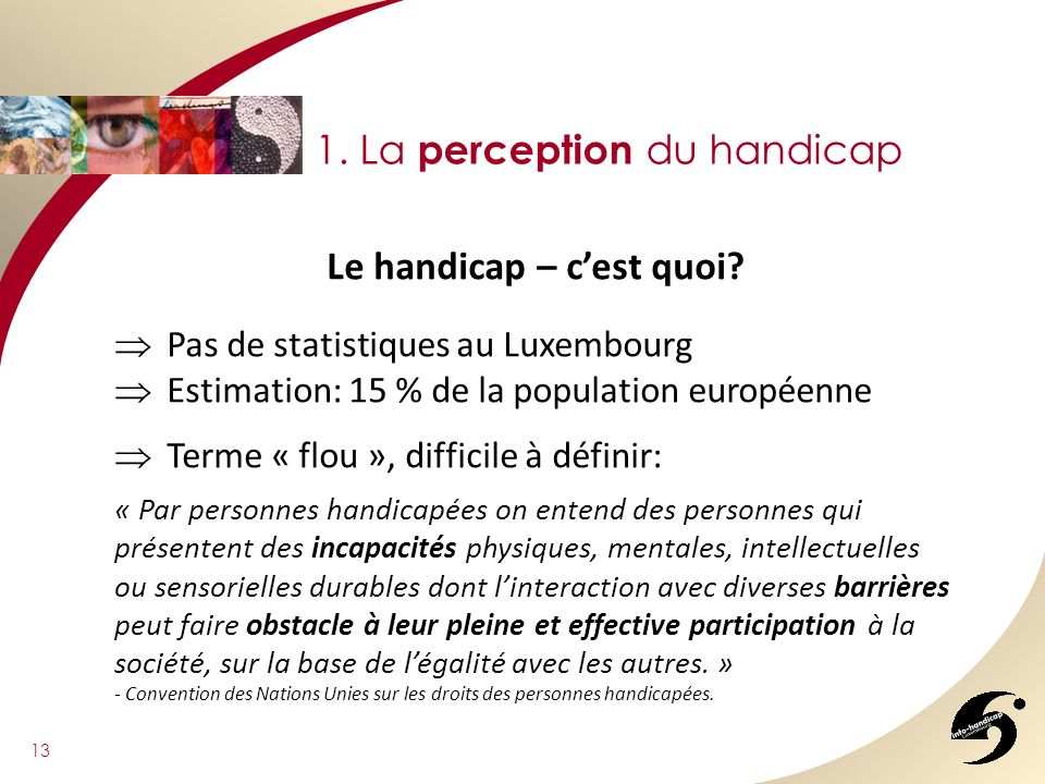 13 1. La perception du handicap Le handicap – cest quoi? Pas de statistiques au Luxembourg Estimation: 15 % de la population européenne Terme « flou »