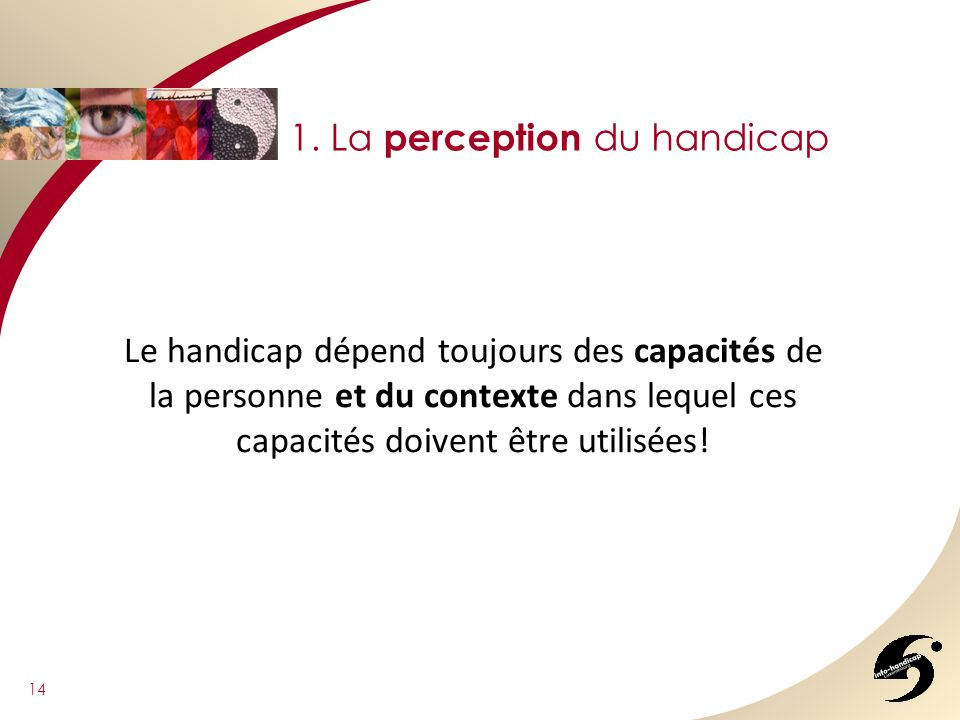 14 1. La perception du handicap Le handicap dépend toujours des capacités de la personne et du contexte dans lequel ces capacités doivent être utilisé