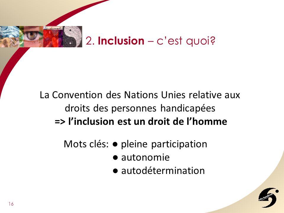 16 2. Inclusion – cest quoi? La Convention des Nations Unies relative aux droits des personnes handicapées => linclusion est un droit de lhomme Mots c