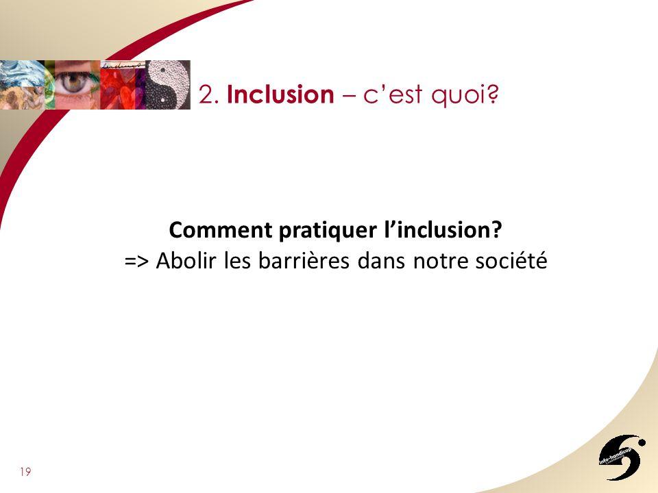 19 2. Inclusion – cest quoi? Comment pratiquer linclusion? => Abolir les barrières dans notre société