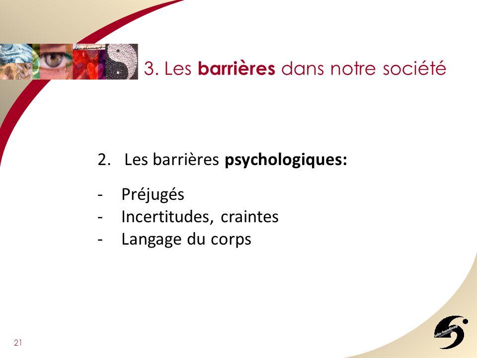 21 3. Les barrières dans notre société 2.Les barrières psychologiques: -Préjugés -Incertitudes, craintes -Langage du corps