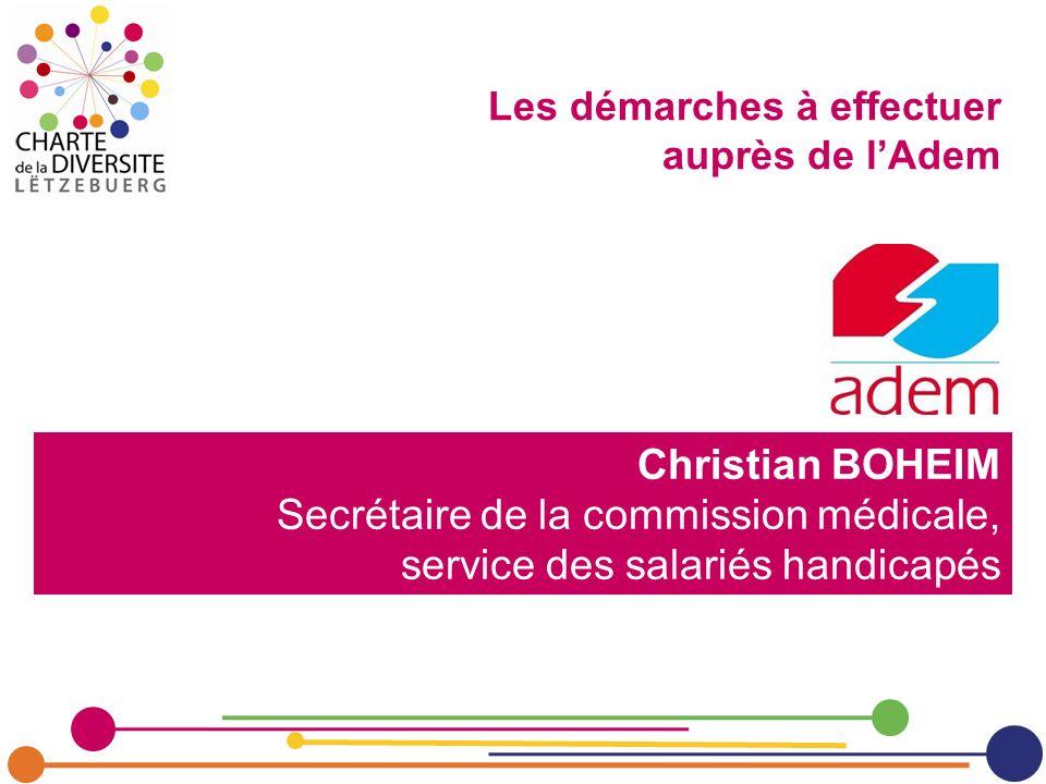 Christian BOHEIM Secrétaire de la commission médicale, service des salariés handicapés Les démarches à effectuer auprès de lAdem