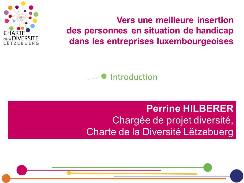 Perrine HILBERER Chargée de projet diversité, Charte de la Diversité Lëtzebuerg Introduction Vers une meilleure insertion des personnes en situation d