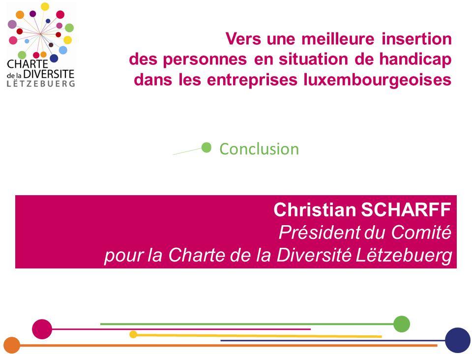 Christian SCHARFF Président du Comité pour la Charte de la Diversité Lëtzebuerg Conclusion Vers une meilleure insertion des personnes en situation de