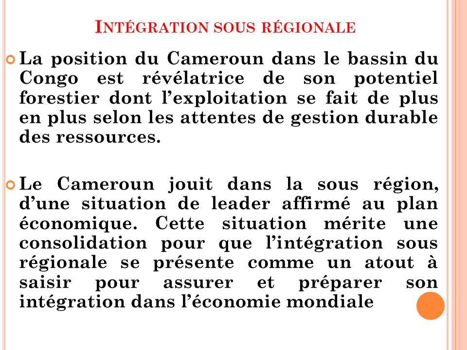 I NTÉGRATION SOUS RÉGIONALE La position du Cameroun dans le bassin du Congo est révélatrice de son potentiel forestier dont lexploitation se fait de p