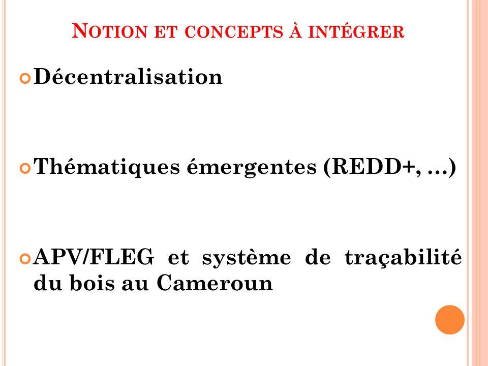 N OTION ET CONCEPTS À INTÉGRER Décentralisation Thématiques émergentes (REDD+, …) APV/FLEG et système de traçabilité du bois au Cameroun