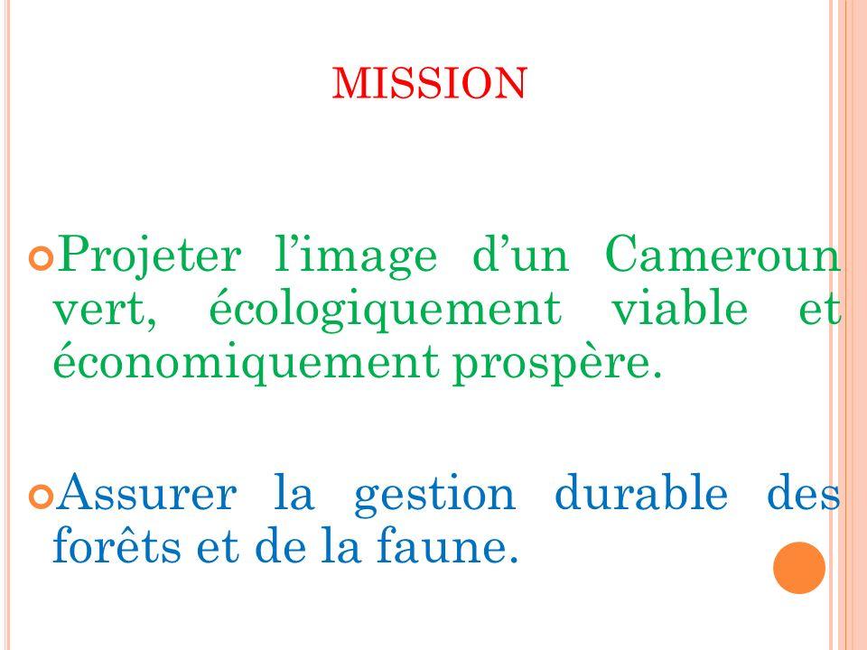 MISSION Projeter limage dun Cameroun vert, écologiquement viable et économiquement prospère. Assurer la gestion durable des forêts et de la faune.