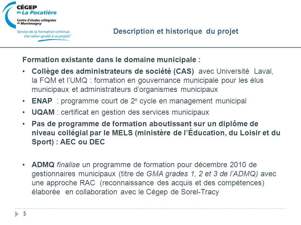 5 Formation existante dans le domaine municipale : Collège des administrateurs de société (CAS) avec Université Laval, la FQM et lUMQ : formation en gouvernance municipale pour les élus municipaux et administrateurs dorganismes municipaux ENAP : programme court de 2 e cycle en management municipal UQAM : certificat en gestion des services municipaux Pas de programme de formation aboutissant sur un diplôme de niveau collégial par le MELS (ministère de lÉducation, du Loisir et du Sport) : AEC ou DEC ADMQ finalise un programme de formation pour décembre 2010 de gestionnaires municipaux (titre de GMA grades 1, 2 et 3 de lADMQ) avec une approche RAC (reconnaissance des acquis et des compétences) élaborée en collaboration avec le Cégep de Sorel-Tracy Description et historique du projet