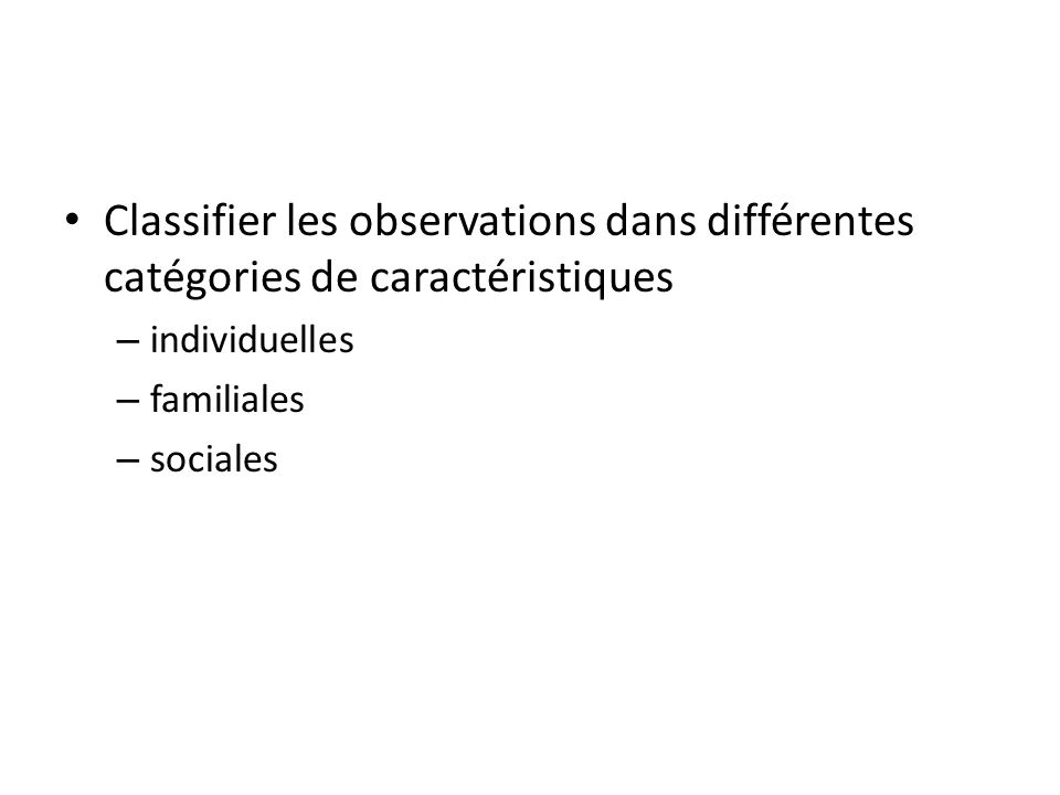 Classifier les observations dans différentes catégories de caractéristiques – individuelles – familiales – sociales