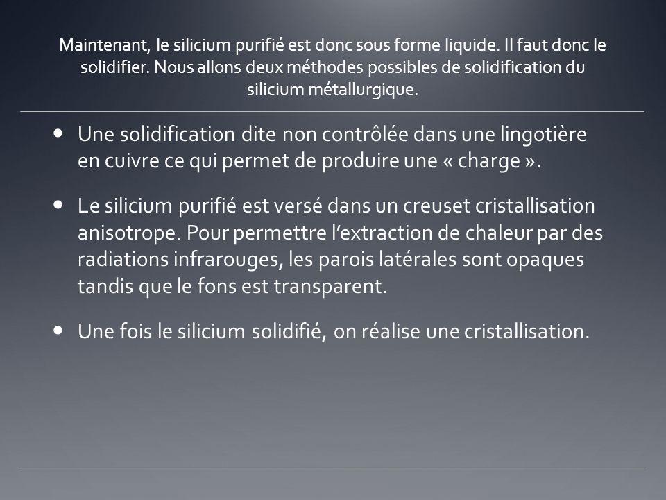 Maintenant, le silicium purifié est donc sous forme liquide. Il faut donc le solidifier. Nous allons deux méthodes possibles de solidification du sili