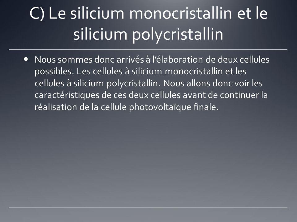C) Le silicium monocristallin et le silicium polycristallin Nous sommes donc arrivés à lélaboration de deux cellules possibles. Les cellules à siliciu