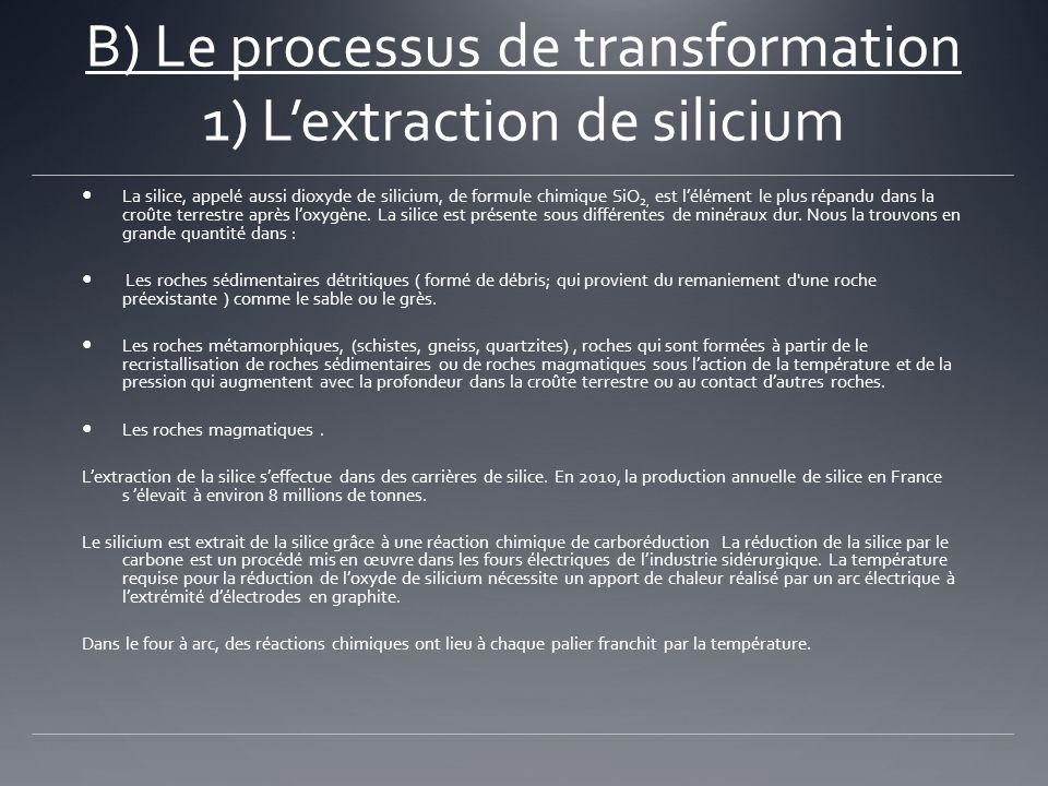 B) Le processus de transformation 1) Lextraction de silicium La silice, appelé aussi dioxyde de silicium, de formule chimique SiO 2, est lélément le p