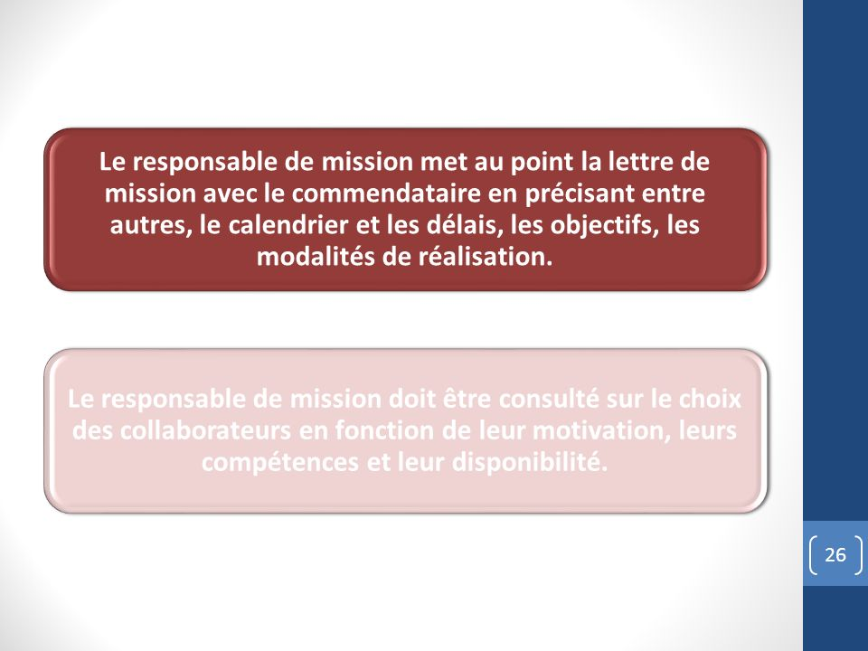 26 Le responsable de mission met au point la lettre de mission avec le commendataire en précisant entre autres, le calendrier et les délais, les objectifs, les modalités de réalisation.