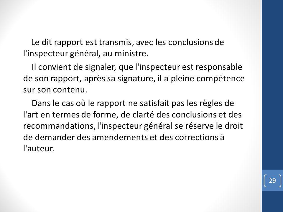Le dit rapport est transmis, avec les conclusions de l'inspecteur général, au ministre. Il convient de signaler, que l'inspecteur est responsable de s