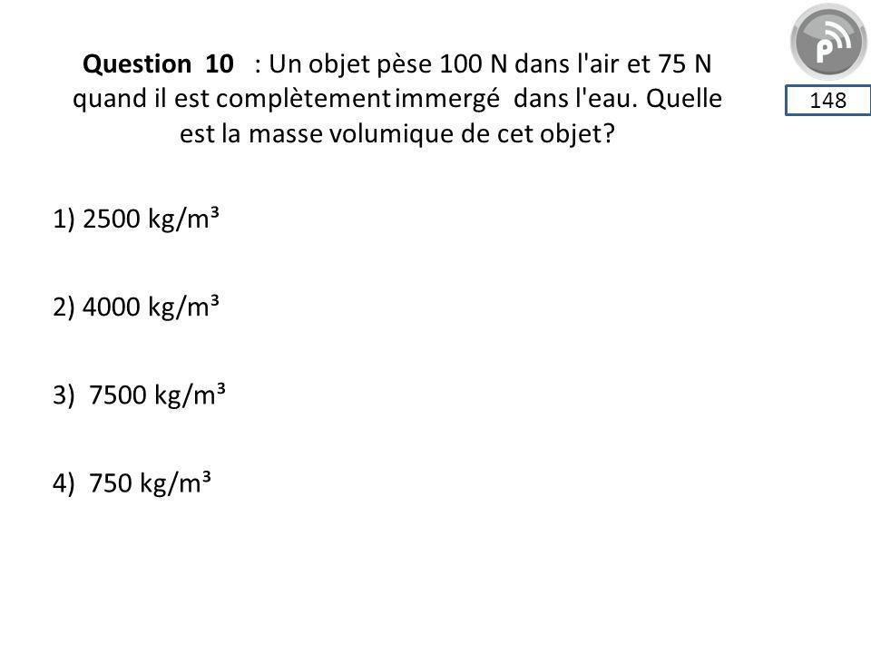 Question 10 : Un objet pèse 100 N dans l'air et 75 N quand il est complètement immergé dans l'eau. Quelle est la masse volumique de cet objet? 148 1)