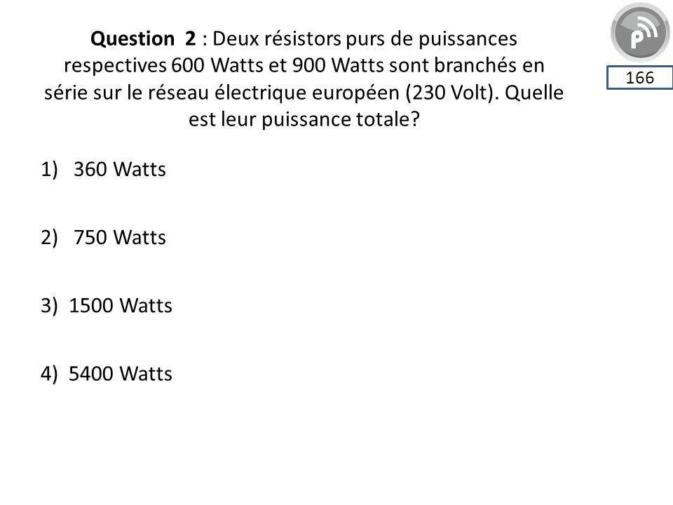 Question 2 : Deux résistors purs de puissances respectives 600 Watts et 900 Watts sont branchés en série sur le réseau électrique européen (230 Volt).