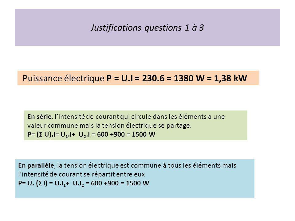 Justifications questions 1 à 3 Puissance électrique P = U.I = 230.6 = 1380 W = 1,38 kW En série, lintensité de courant qui circule dans les éléments a