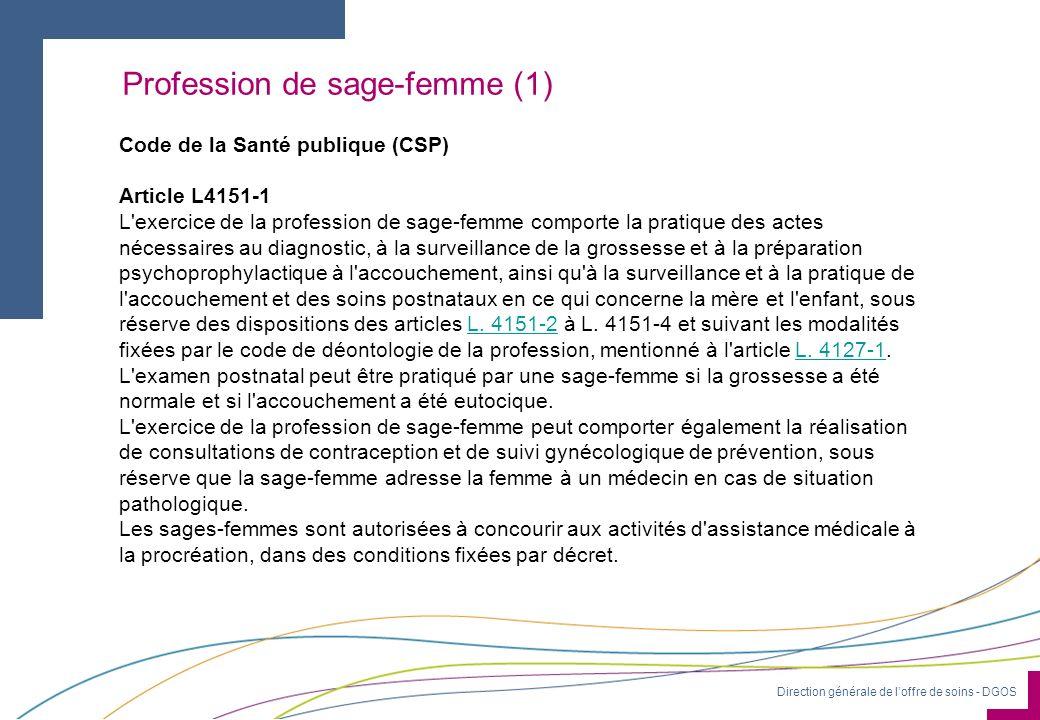 Direction générale de loffre de soins - DGOS Profession de sage-femme (1) Code de la Santé publique (CSP) Article L4151-1 L'exercice de la profession