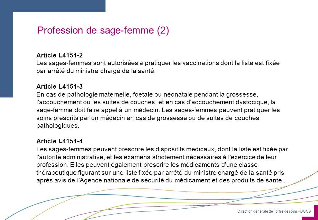 Direction générale de loffre de soins - DGOS Profession de sage-femme (2) Article L4151-2 Les sages-femmes sont autorisées à pratiquer les vaccinations dont la liste est fixée par arrêté du ministre chargé de la santé.