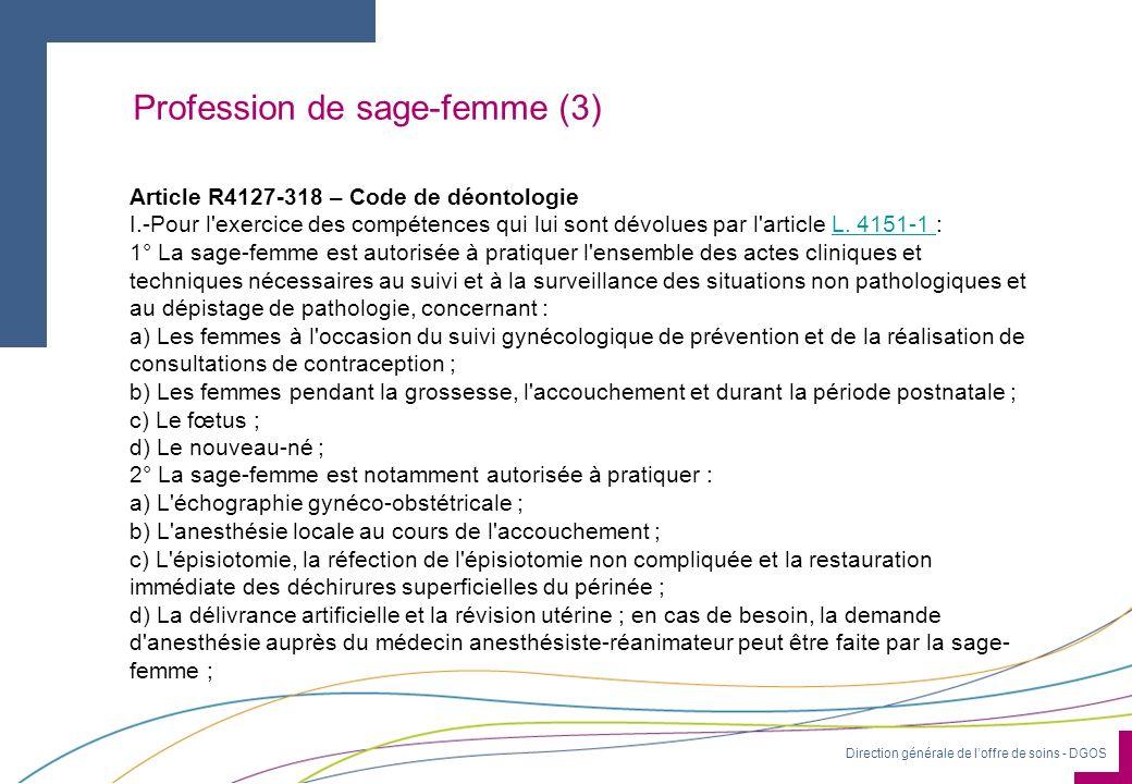 Direction générale de loffre de soins - DGOS Profession de sage-femme (3) Article R4127-318 – Code de déontologie I.-Pour l'exercice des compétences q