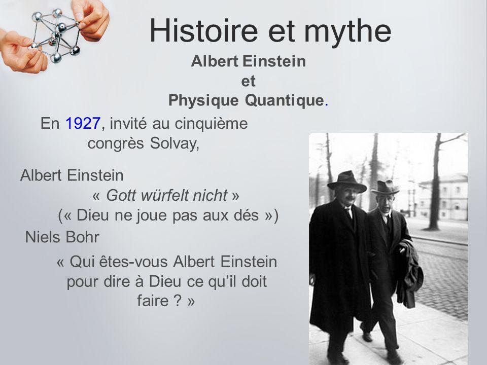 Histoire et mythe Albert Einstein et Physique Quantique. « Gott würfelt nicht » (« Dieu ne joue pas aux dés ») En 1927, invité au cinquième congrès So